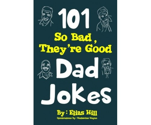 101 So Bad, They're Good Dad Jokes by Elias Hill