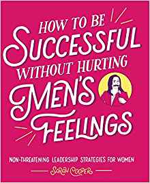 How to Be Successful without Hurting Men's Feelings: Non-threatening Leadership Strategies for Women by: Sarah Cooper