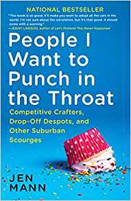 People I Want to Punch in the Throat: Competitive Crafters, Drop-Off Despots, and Other Suburban Scourges by: Jen Mann