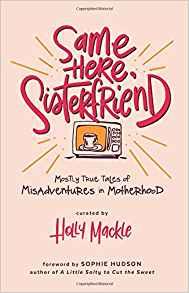 Same Here, Sisterfriend: Mostly True Tales of Misadventures in Motherhood by: Holly Mackle
