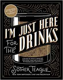 I'm Just Here for the Drinks: A Guide to Spirits, Drinking and More Than 100 Extraordinary Cocktails by: Sother Teague