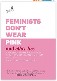 Feminists Don't Wear Pink and Other Lies: Amazing Women on What the F-Word Means to Them