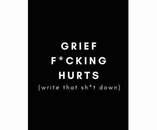 Grief F*cking Hurts, Write That Sh*t Down: Grieving Journal