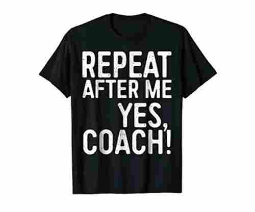 Repeat After Me Yes Coach T-Shirt Fully Reviewed