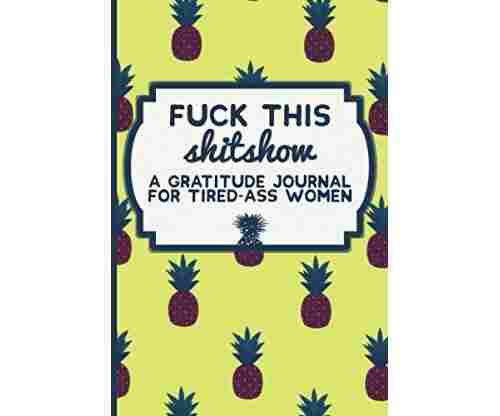 Fuck This Shit Show – A Gratitude Journal for Tired-Ass Women (Cuss Words Make Me Happy)