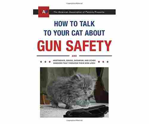 How to Talk to Your Cat About Gun Safety: And Abstinence, Drugs