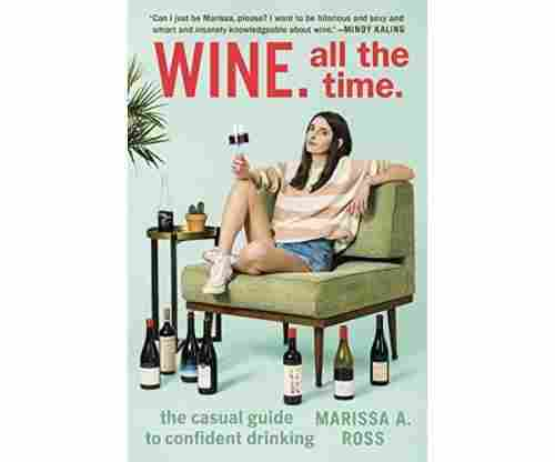 Wine. All the Time: The Casual Guide to Confident Drinking