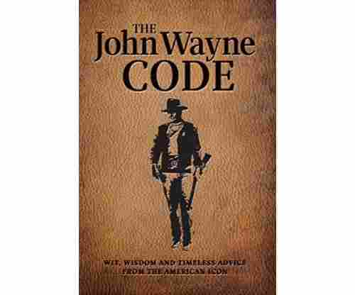 The John Wayne Code: Wit, Wisdom and Timeless Advice