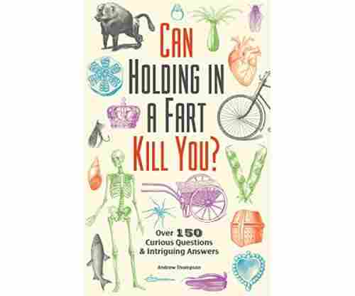 Can Holding in a Fart Kill You? Over 150 Curious Questions and Intriguing Answers