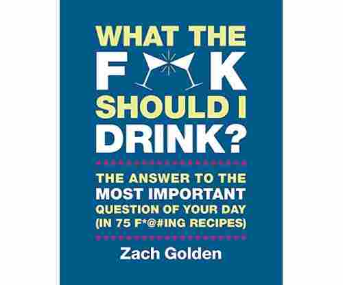 What the F*@# Should I Drink?: The Answers to Life's Most Important Question