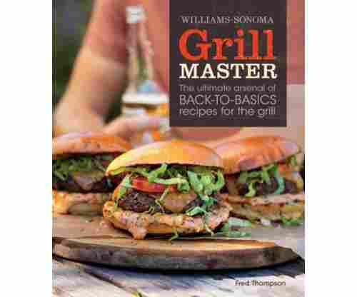Grill Master (Williams-Sonoma): The Ultimate Arsenal of Back to Basics Recipes for the Grill