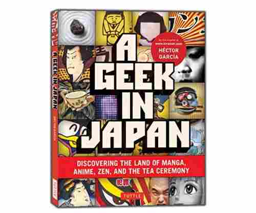 A Geek in Japan: Discovering the Land of Manga, Anime, Zen, and the Tea Ceremony (Geek In…guides)