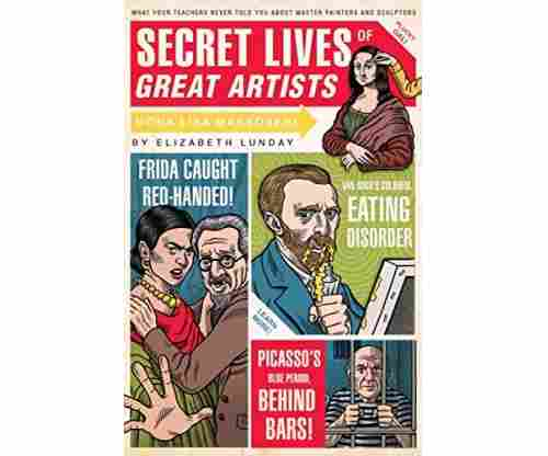 Secret Lives of Great Artists: What Your Teachers Never Told You