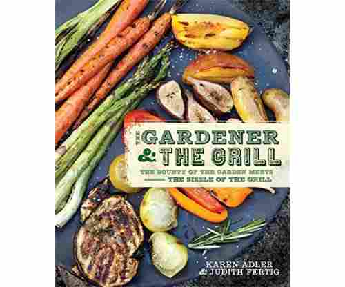 The Gardener and the Grill -The Bounty of the Garden Meets the Sizzle of the Grill Book