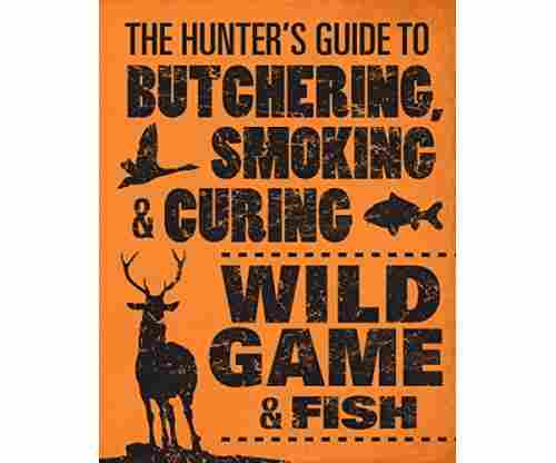 The Hunter's Guide to Butchering, Smoking, and Curing Wild Game