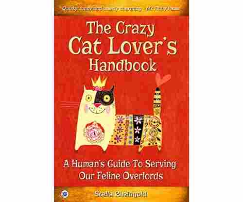 The Crazy Cat Lover's Handbook: A Human's Guide To Serving Our Feline Overlords